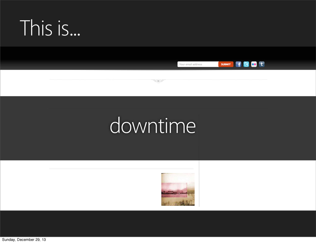 This is... downtime Sunday, December 29, 13