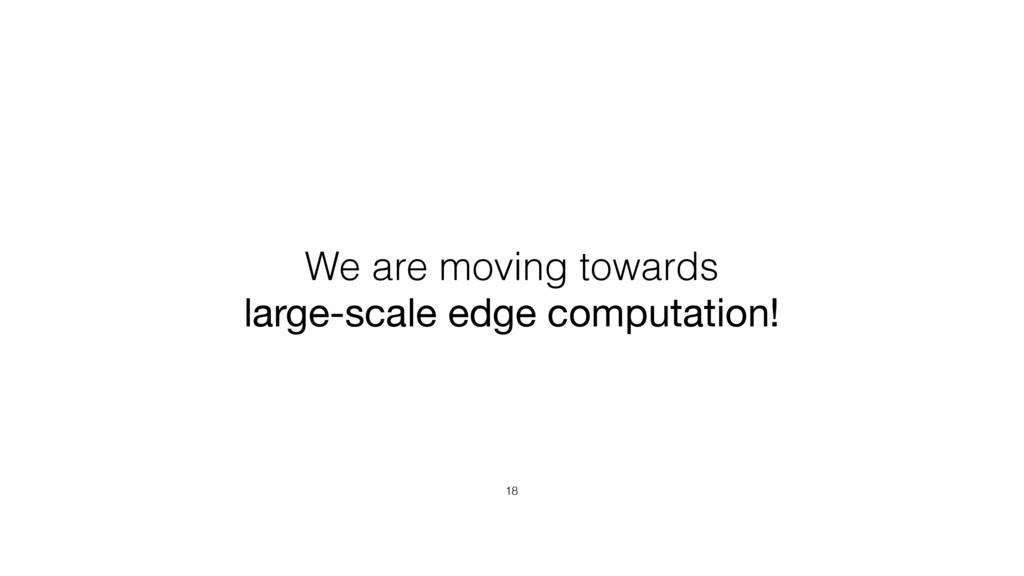 18 We are moving towards large-scale edge compu...
