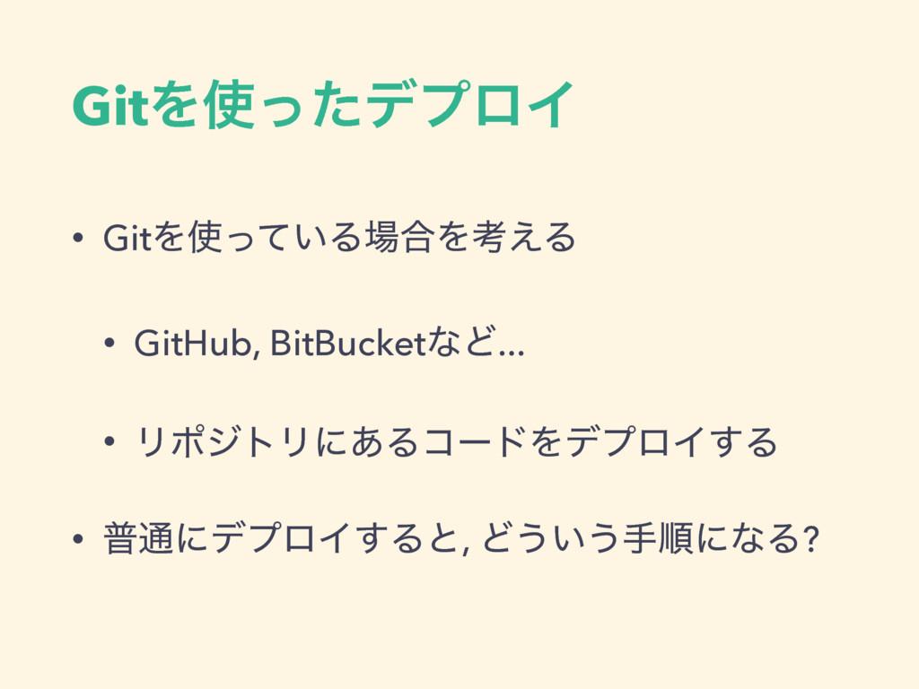 GitΛͬͨσϓϩΠ • GitΛ͍ͬͯΔ߹Λߟ͑Δ • GitHub, BitBuck...