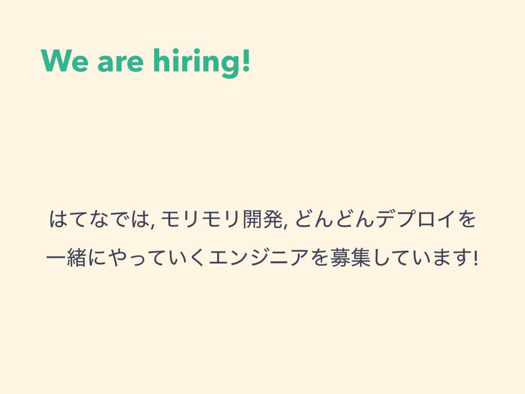 We are hiring! ͯͳͰ, ϞϦϞϦ։ൃ, ͲΜͲΜσϓϩΠΛ Ұॹʹ͍ͬͯ...