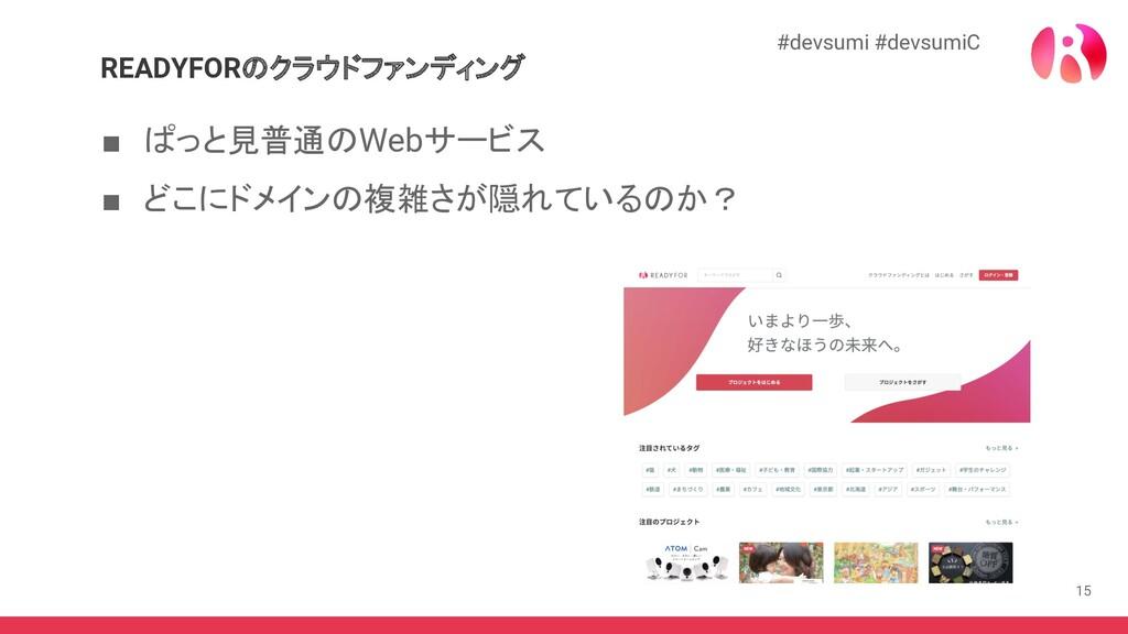 15 READYFORのクラウドファンディング ■ ぱっと見普通のWebサービス ■ どこにド...
