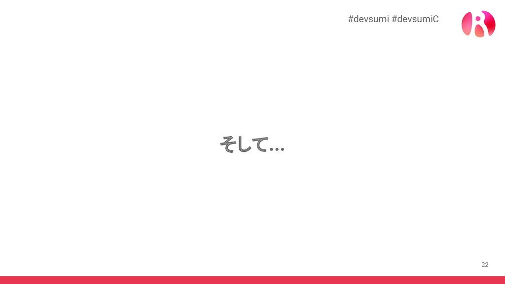 22 そして... #devsumi #devsumiC
