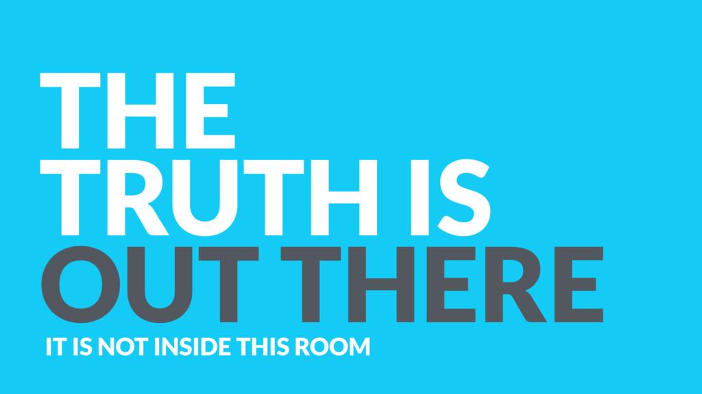 THE TRUTH IS OUT THERE IT IS NOT INSIDE THIS RO...