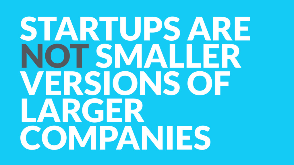 STARTUPS ARE NOT SMALLER VERSIONS OF LARGER COM...