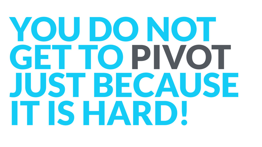 YOU DO NOT GET TO PIVOT JUST BECAUSE IT IS HAR...