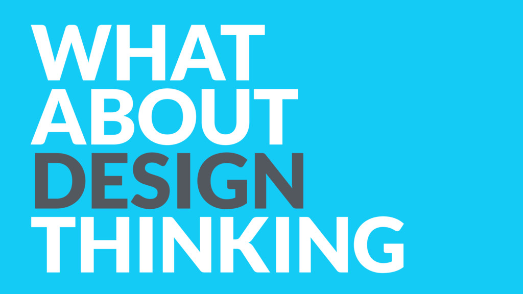 WHAT ABOUT DESIGN THINKING