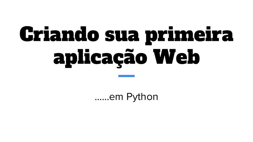Criando sua primeira aplicação Web …...em Python