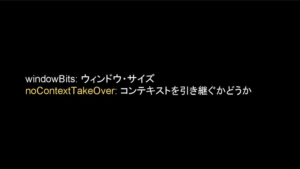 windowBits: ウィンドウ・サイズ noContextTakeOver: コンテキスト...
