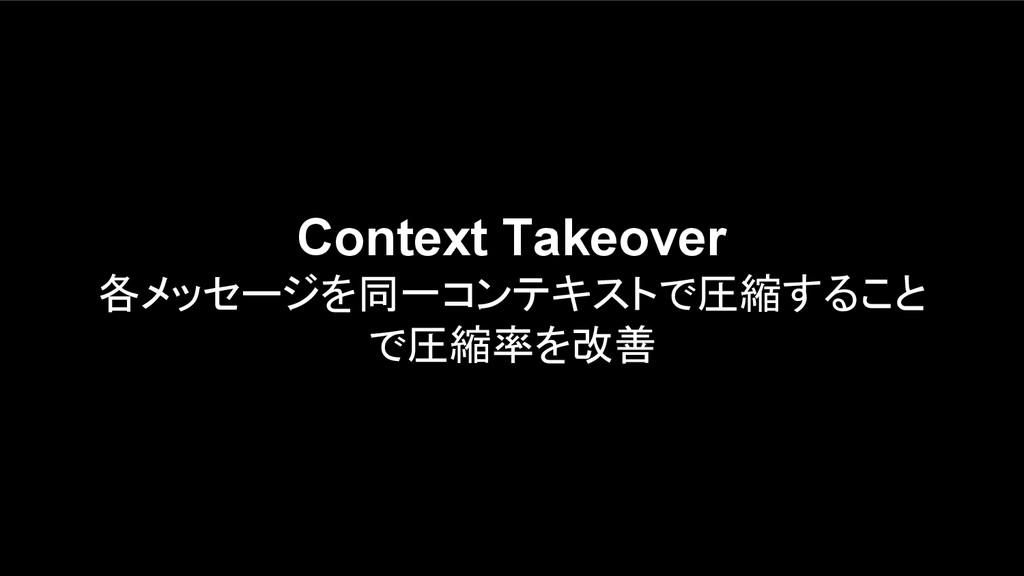 Context Takeover 各メッセージを同一コンテキストで圧縮すること で圧縮率を改善