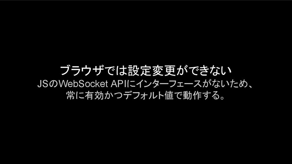 ブラウザでは設定変更ができない JSのWebSocket APIにインターフェースがないため、...
