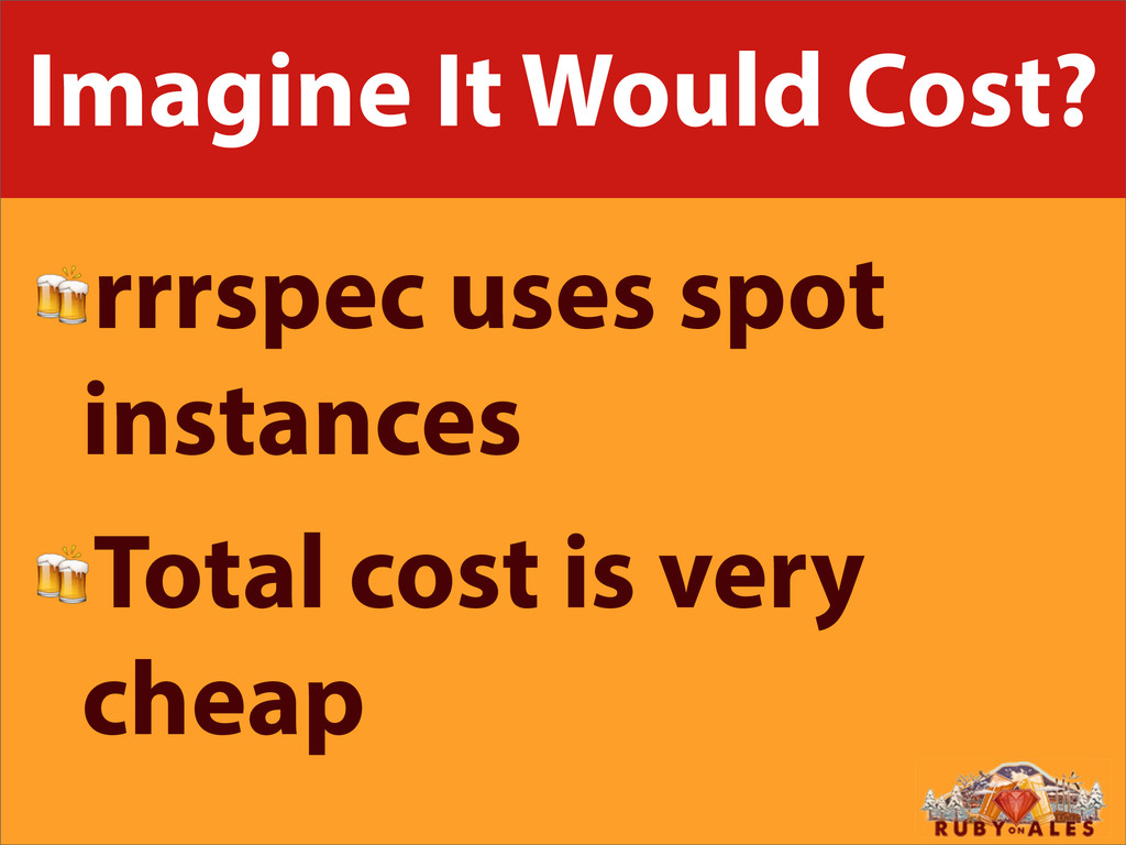 Imagine It Would Cost? rrrspec uses spot instan...