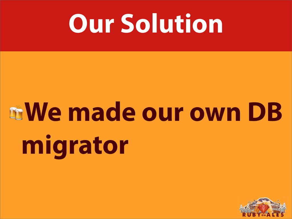 Our Solution We made our own DB migrator