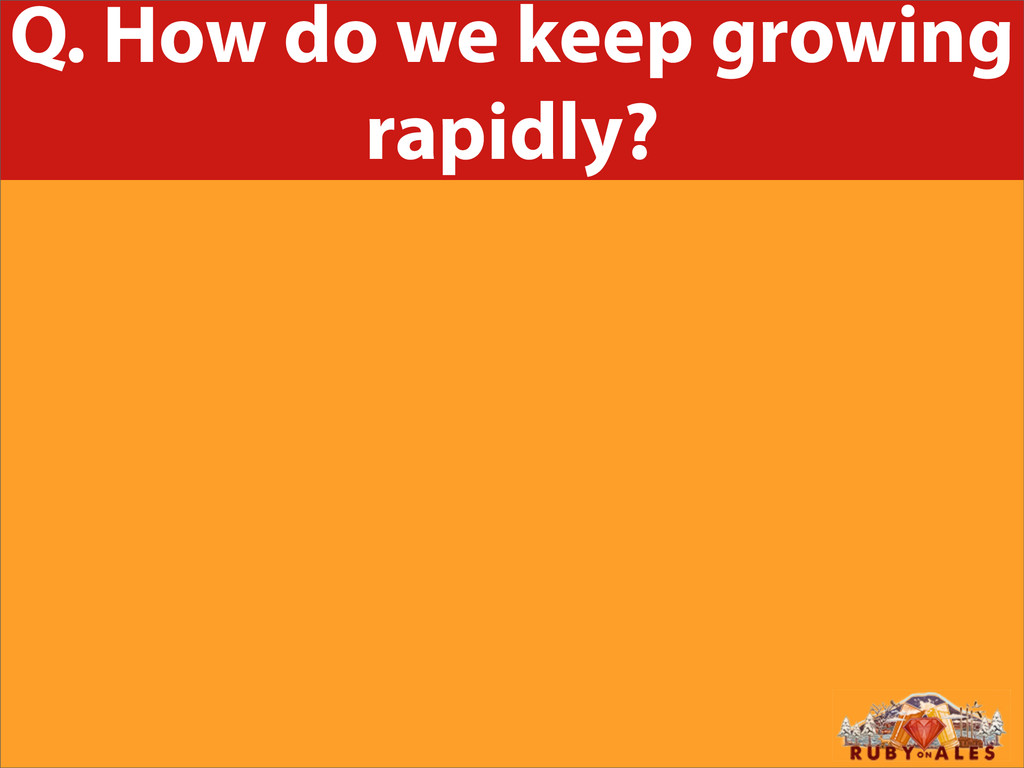 Q. How do we keep growing rapidly?
