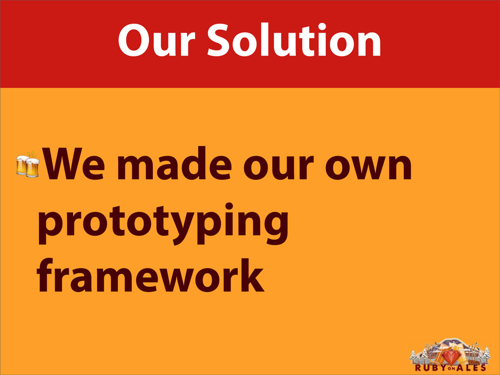 Our Solution We made our own prototyping framew...
