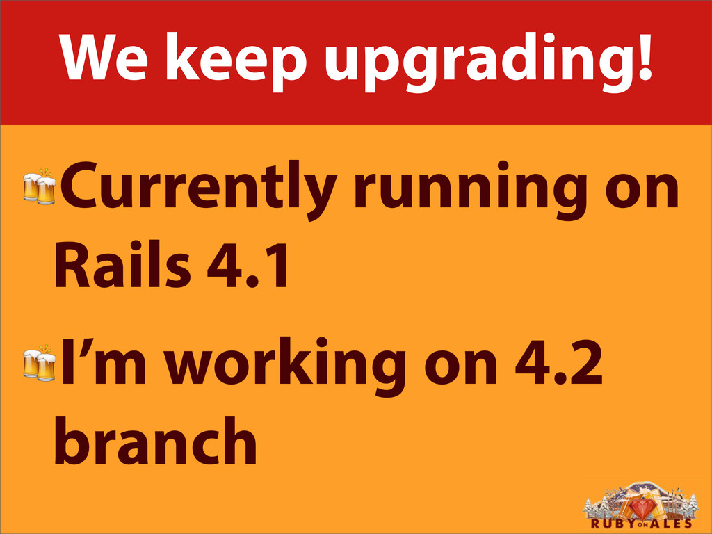We keep upgrading! Currently running on Rails 4...