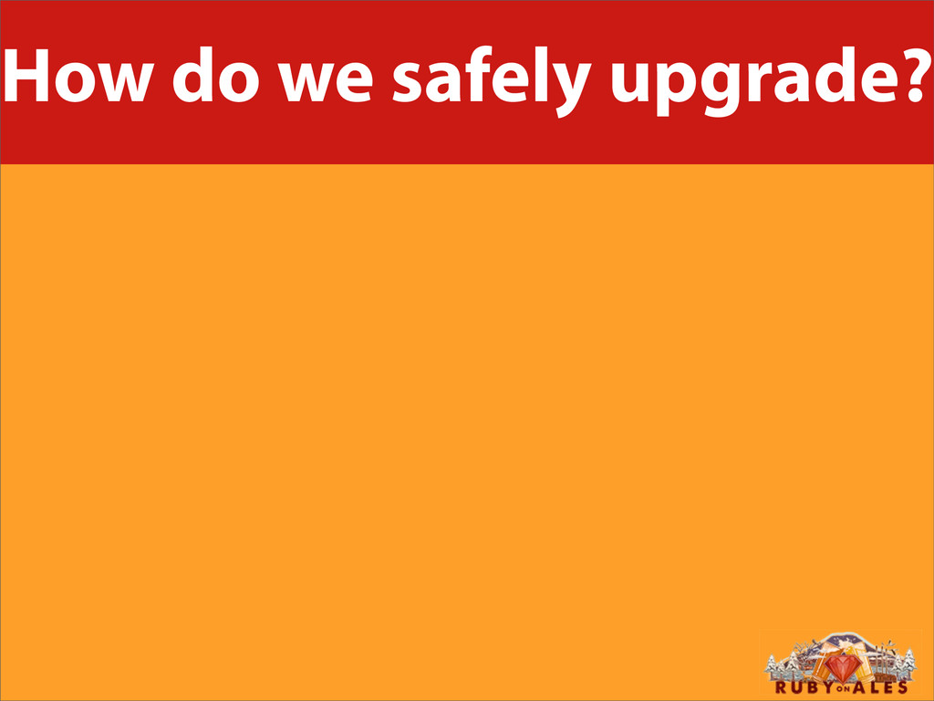 How do we safely upgrade?