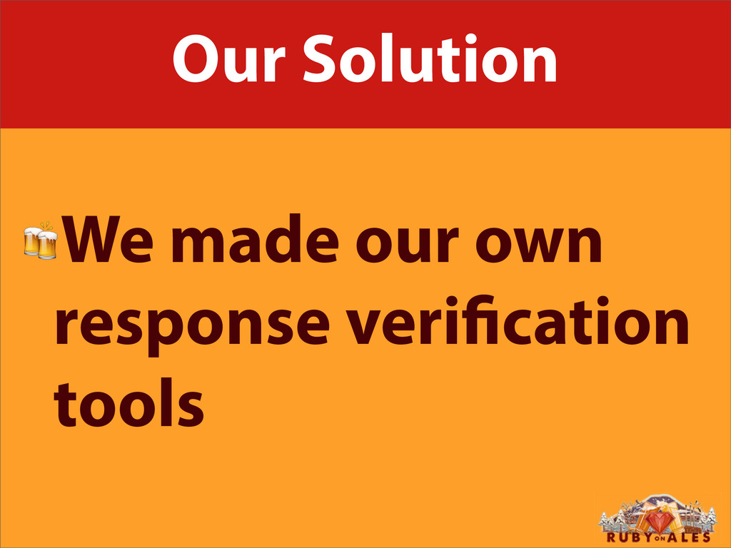 Our Solution We made our own response veri cati...
