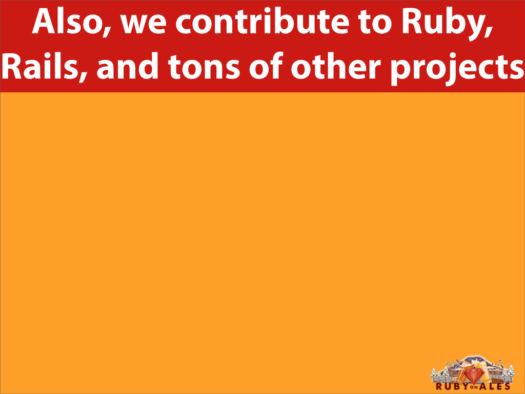 Also, we contribute to Ruby, Rails, and tons of...