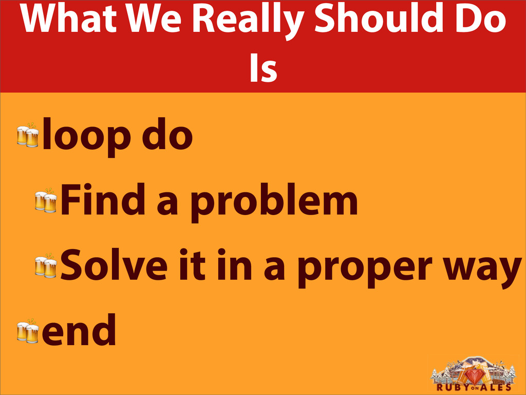 What We Really Should Do Is loop do Find a prob...