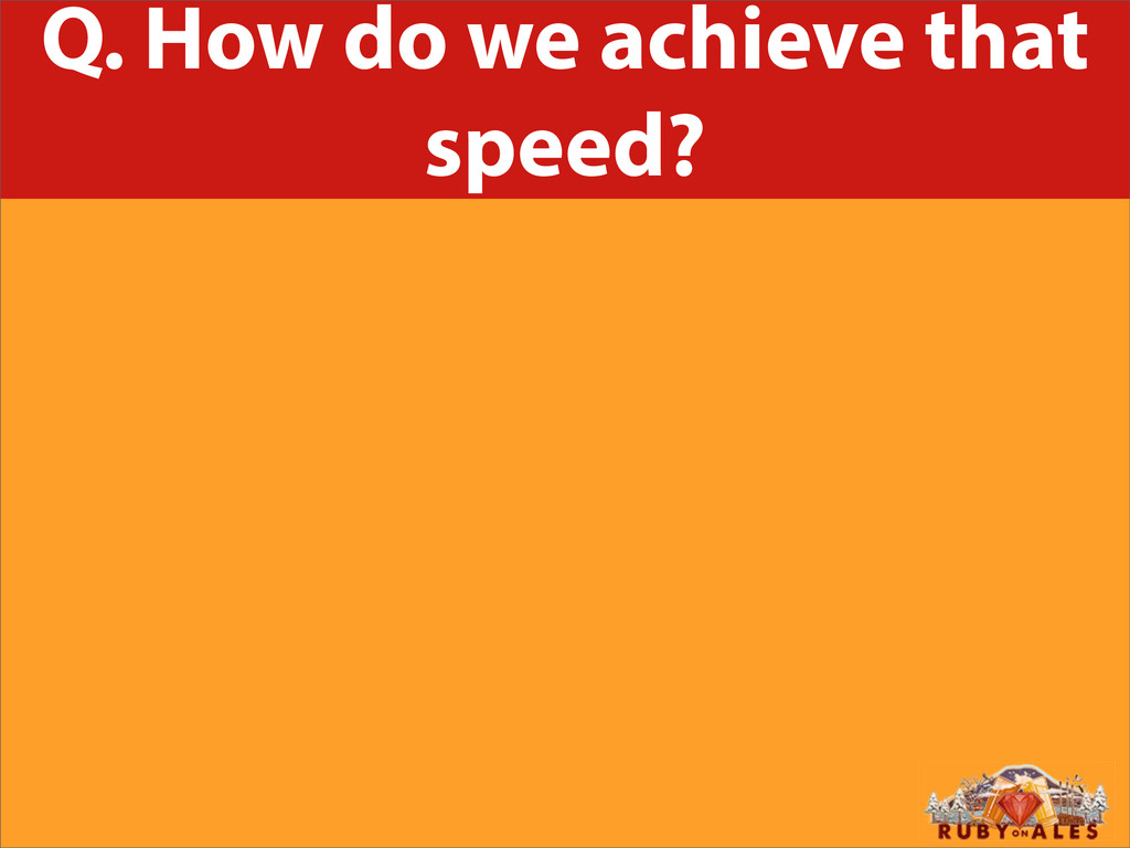 Q. How do we achieve that speed?