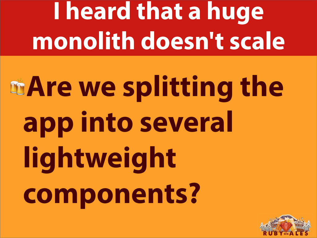 I heard that a huge monolith doesn't scale Are ...
