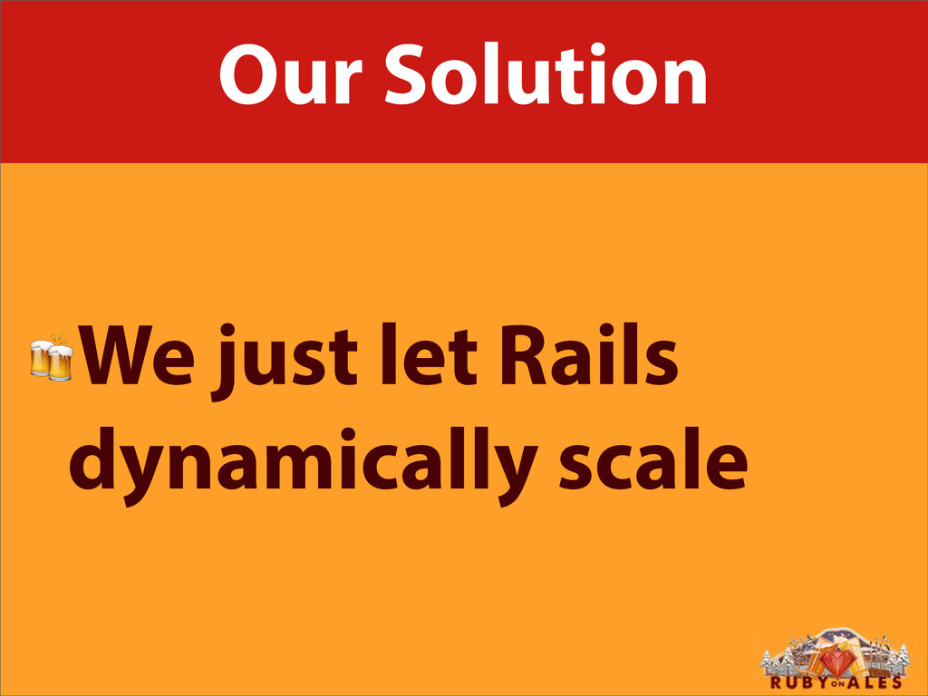 Our Solution We just let Rails dynamically scale