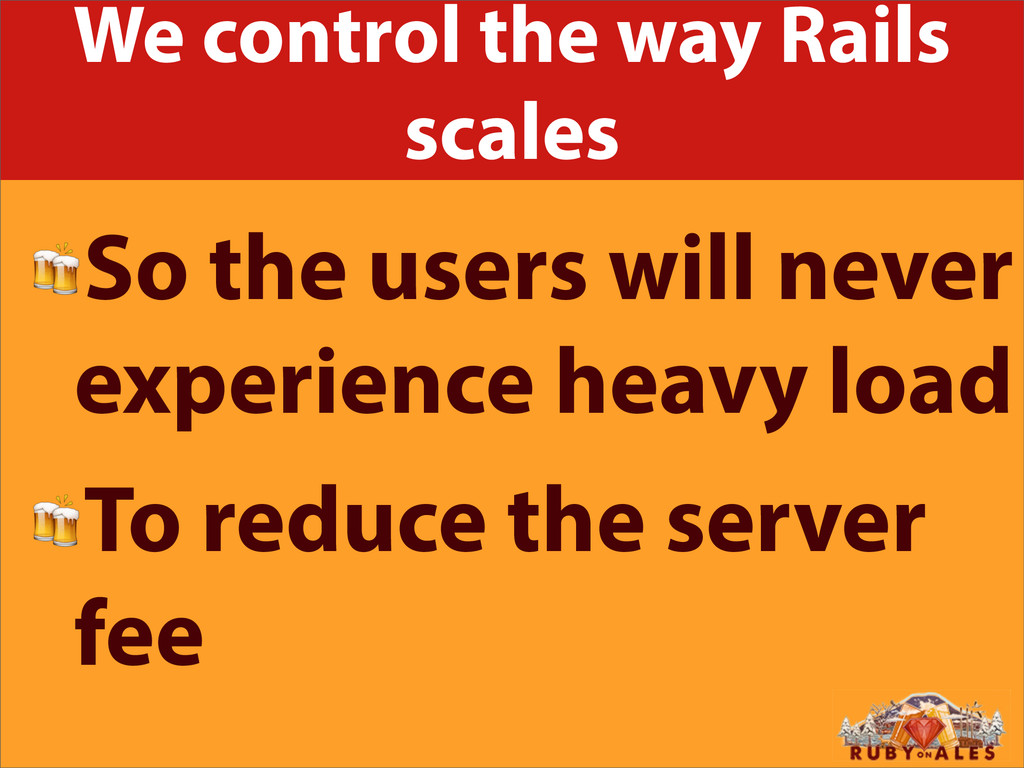 We control the way Rails scales So the users wi...