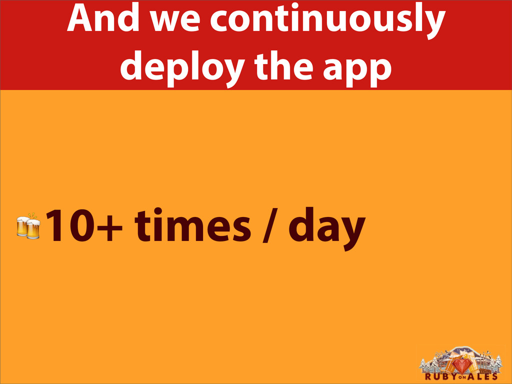 And we continuously deploy the app 10+ times / ...