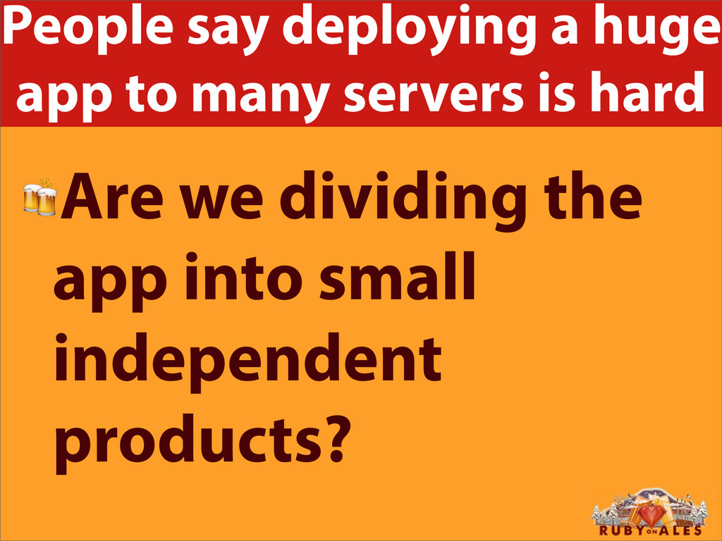 People say deploying a huge app to many servers...