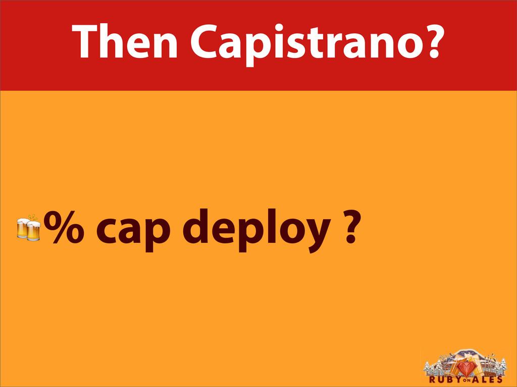 Then Capistrano? % cap deploy ?
