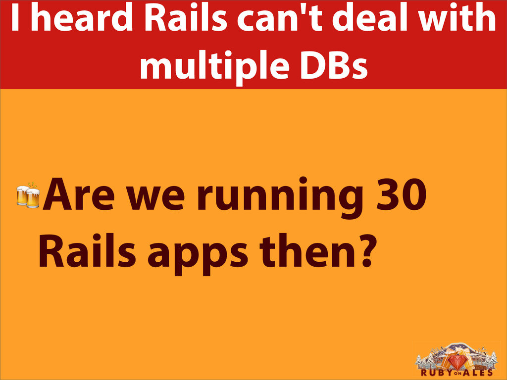 I heard Rails can't deal with multiple DBs Are ...