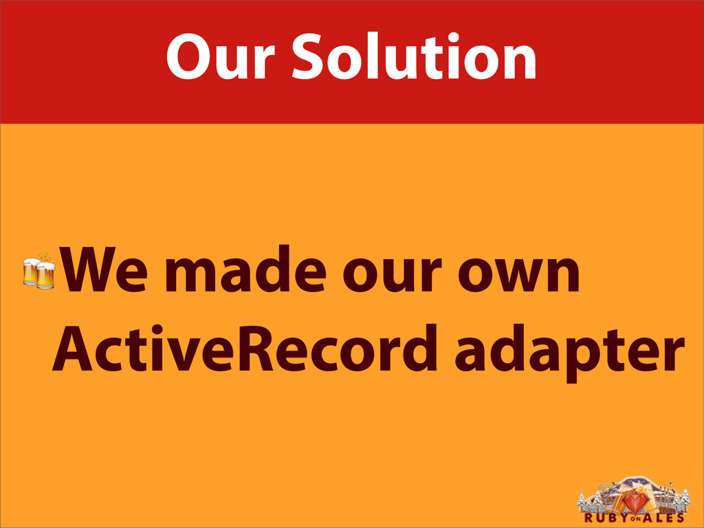 Our Solution We made our own ActiveRecord adapt...