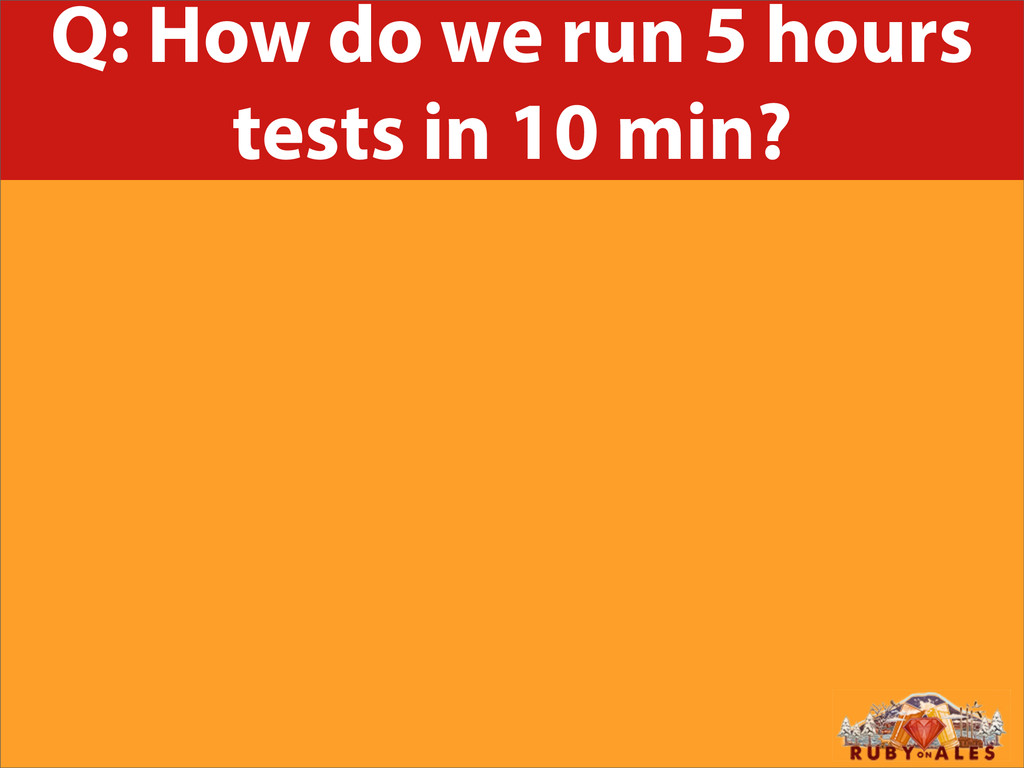 Q: How do we run 5 hours tests in 10 min?