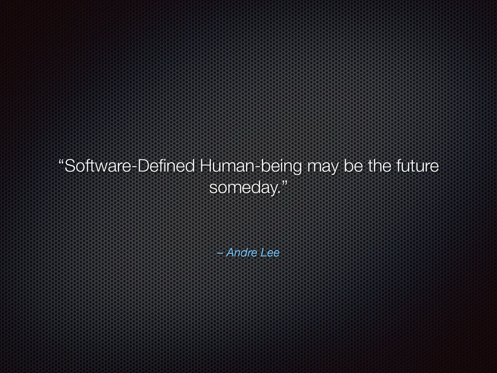 """– Andre Lee """"Software-Defined Human-being may be..."""