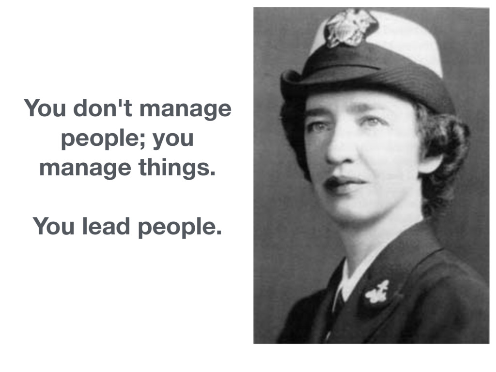 You don't manage people; you manage things.  ...
