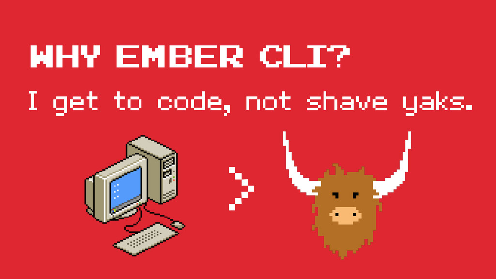 I get to code, not shave yaks. WHY ember cli? >