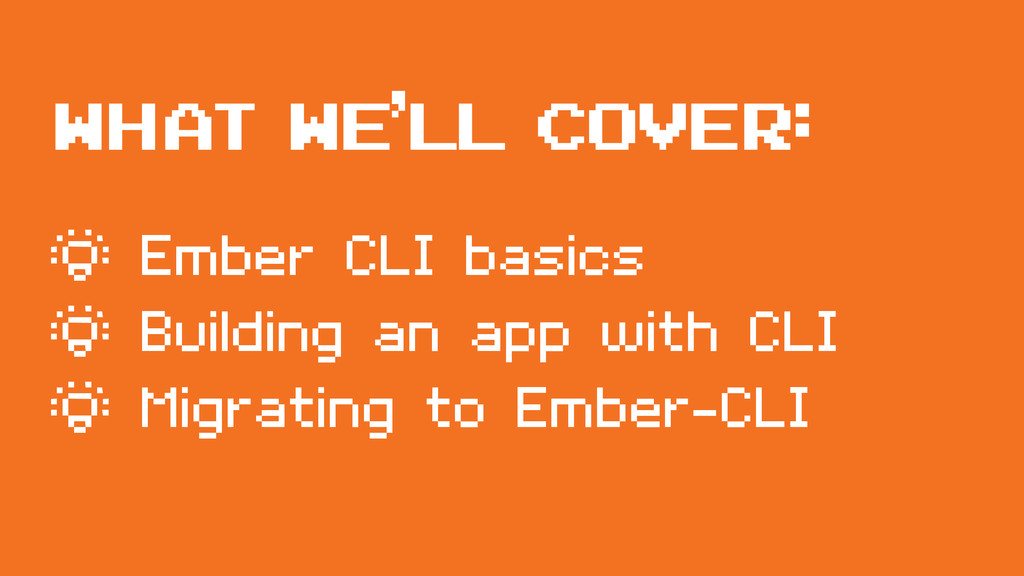 WHAT WE'LL COVER: ¶ Ember CLI basics ¶ Building...