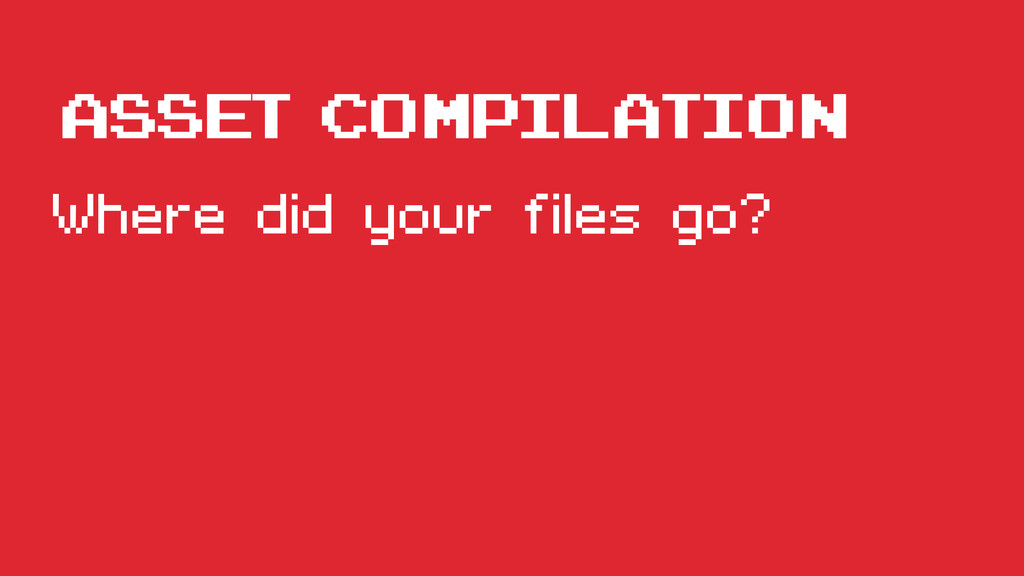 Asset compilation Where did your files go?