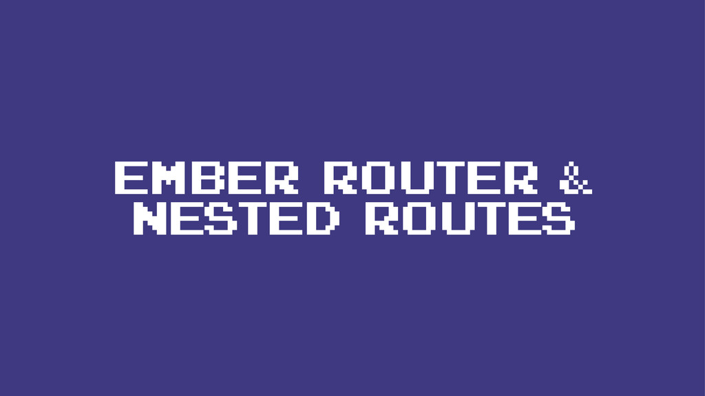 EMBER ROUTER & NESTED ROUTES