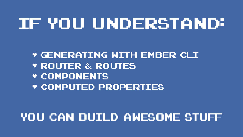 IF YOU UNDERSTAND: • Generating with Ember CLI ...
