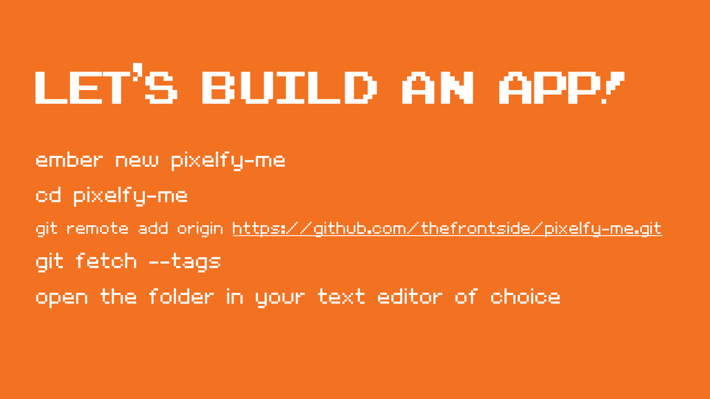 Let's build an app! ember new pixelfy-me cd pix...