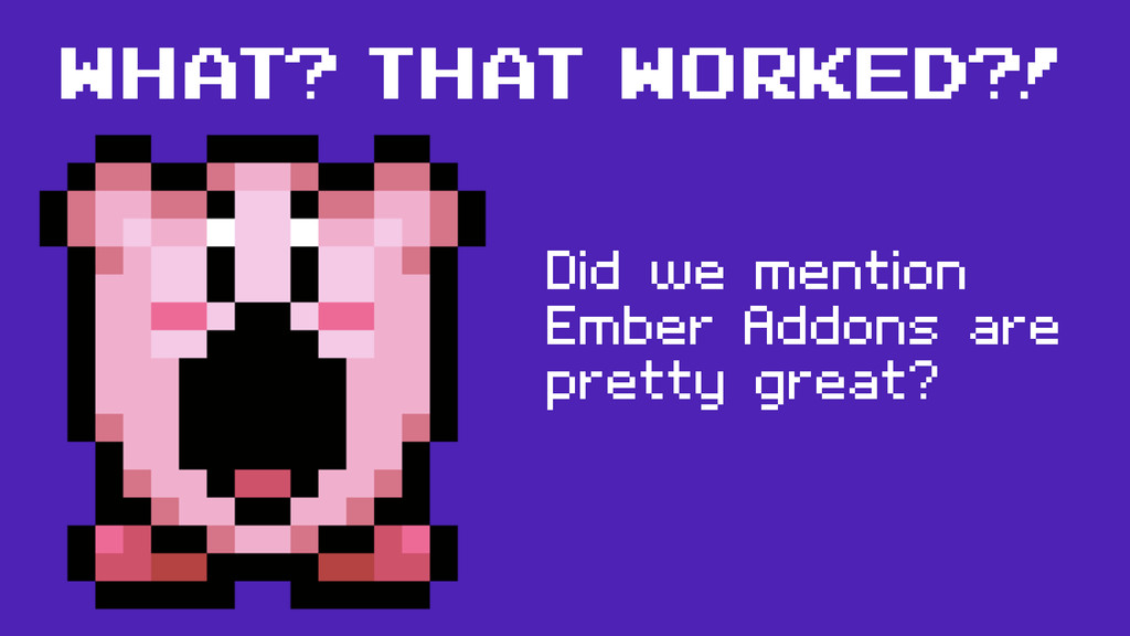 what? that worked?! Did we mention Ember Addons...