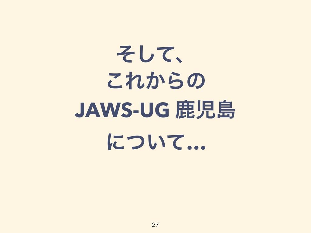 ͦͯ͠ɺ ͜Ε͔Βͷ JAWS-UG ࣛౡ ʹ͍ͭͯ…