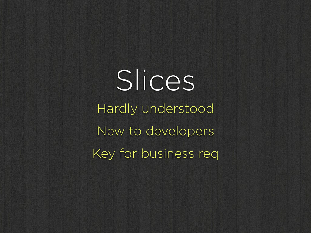 Slices Hardly understood New to developers Key ...