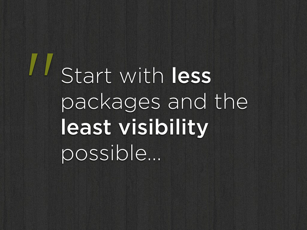 """""""Start with less packages and the least visibil..."""
