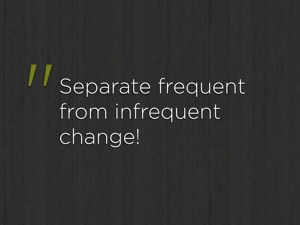 """""""Separate frequent from infrequent change!"""