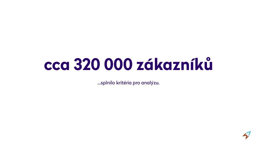 cca 320 000 zákazníků …splnilo kritéria pro ana...