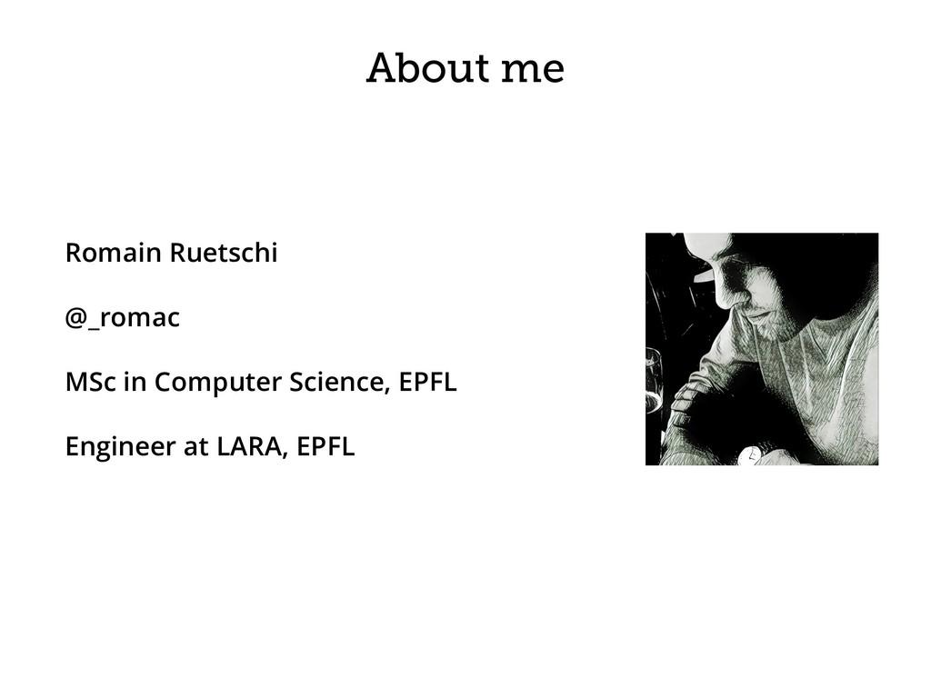 About me Romain Ruetschi @_romac MSc in Compute...