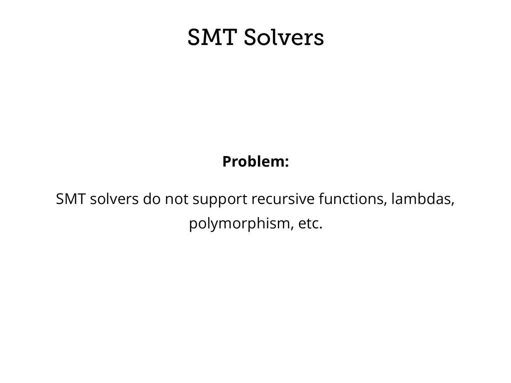 SMT Solvers Problem: SMT solvers do not support...