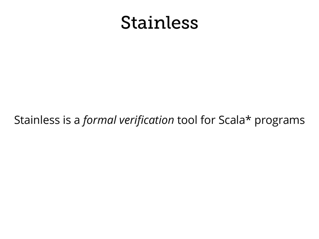 Stainless Stainless is a formal verification too...